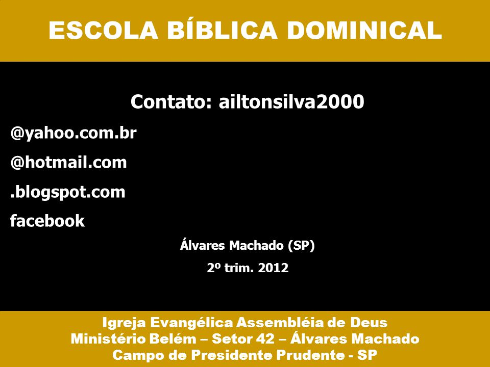 Contato: ailtonsilva2000 @yahoo.com.br @hotmail.com.blogspot.com facebook Álvares Machado (SP) 2º trim. 2012 ESCOLA BÍBLICA DOMINICAL Igreja Evangélic