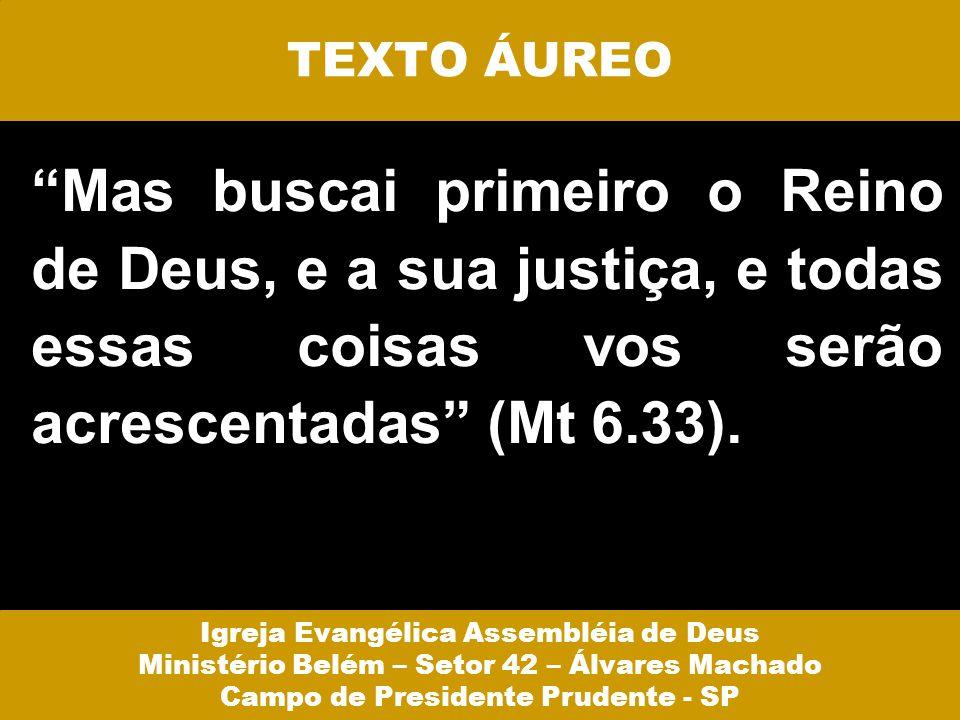TEXTO ÁUREO Mas buscai primeiro o Reino de Deus, e a sua justiça, e todas essas coisas vos serão acrescentadas (Mt 6.33). Igreja Evangélica Assembléia