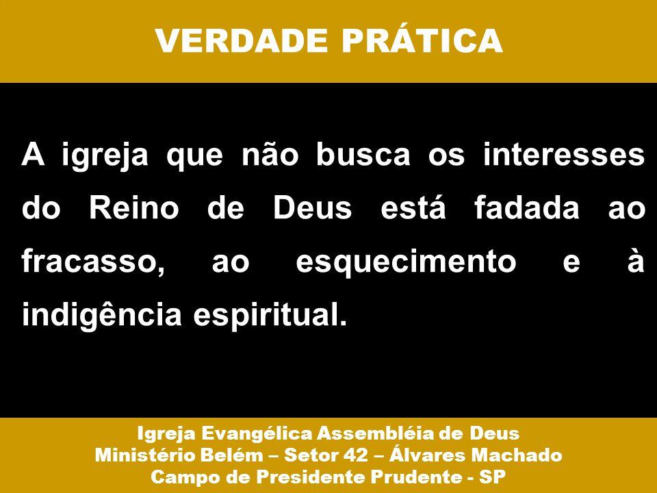 VERDADE PRÁTICA A igreja que não busca os interesses do Reino de Deus está fadada ao fracasso, ao esquecimento e à indigência espiritual. Igreja Evang