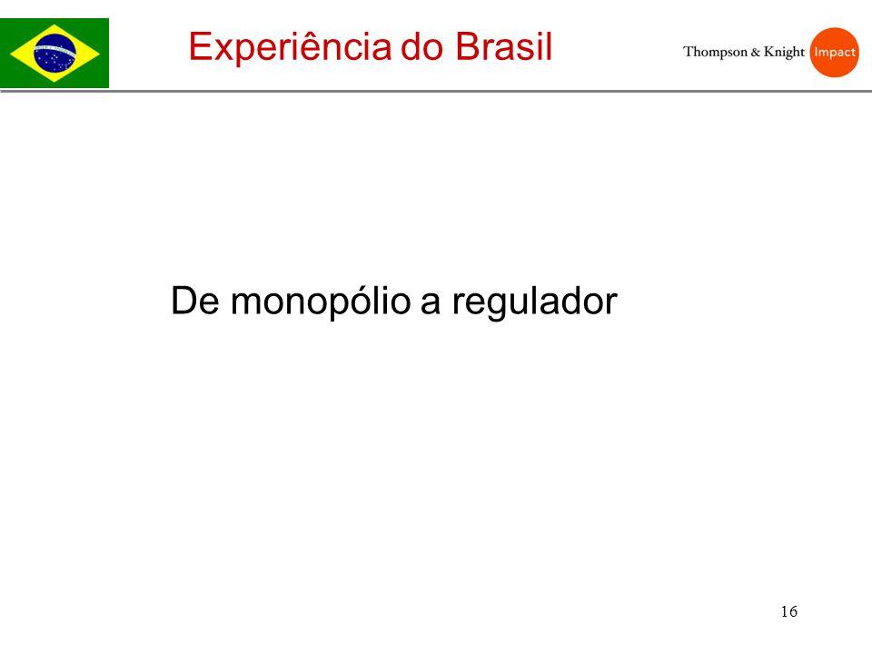 16 Experiência do Brasil De monopólio a regulador