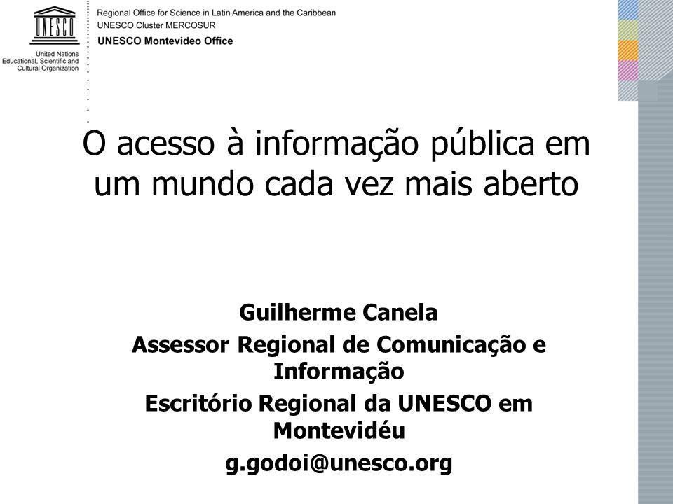 O acesso à informação pública em um mundo cada vez mais aberto Guilherme Canela Assessor Regional de Comunicação e Informação Escritório Regional da UNESCO em Montevidéu g.godoi@unesco.org