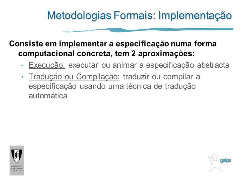 Metodologias Formais: Implementação Consiste em implementar a especificação numa forma computacional concreta, tem 2 aproximações: Execução: executar