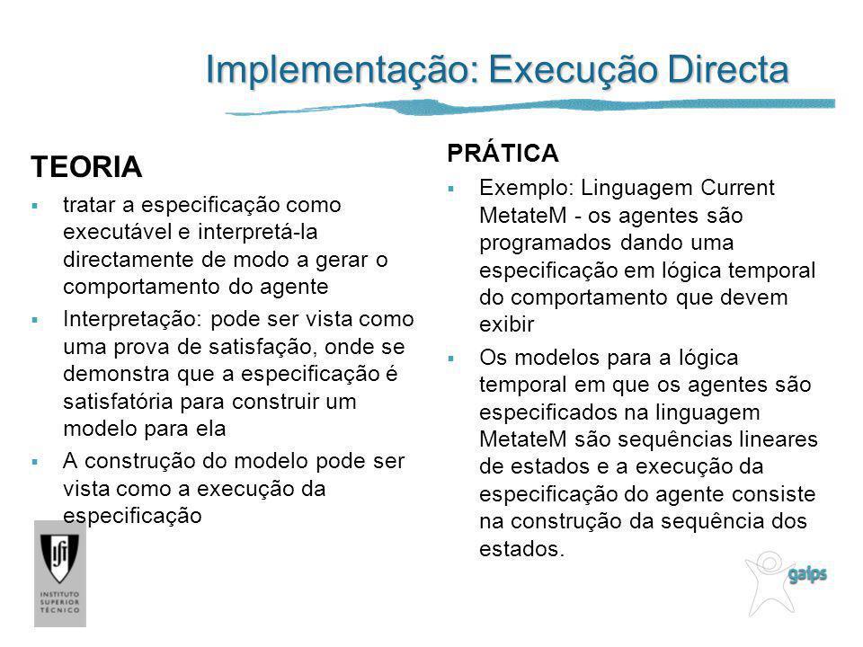 Implementação: Execução Directa TEORIA tratar a especificação como executável e interpretá-la directamente de modo a gerar o comportamento do agente I