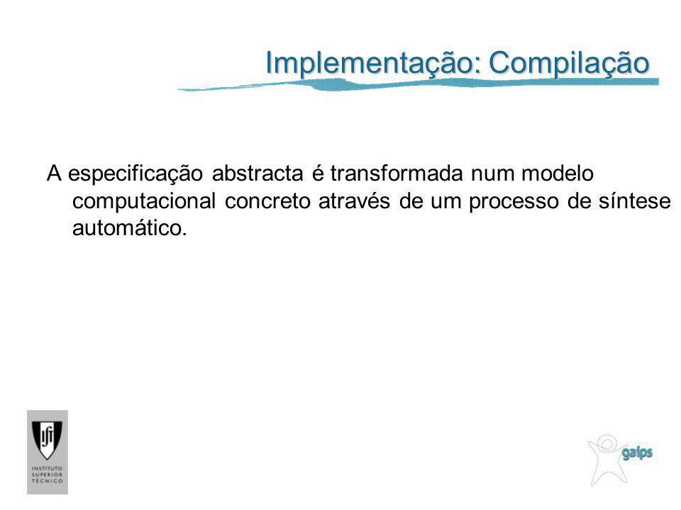 Implementação: Compilação A especificação abstracta é transformada num modelo computacional concreto através de um processo de síntese automático.