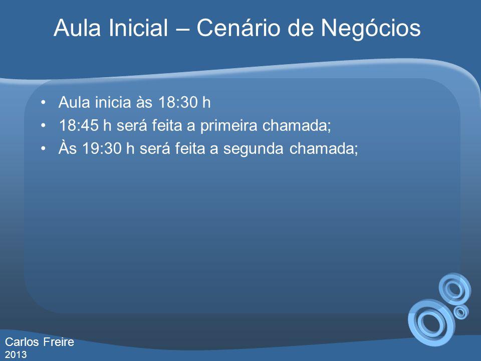Aula Inicial – Cenário de Negócios Aula inicia às 18:30 h 18:45 h será feita a primeira chamada; Às 19:30 h será feita a segunda chamada; Carlos Freire 2013