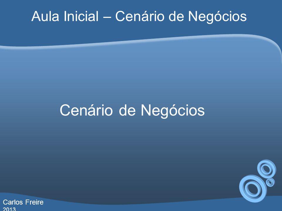 Cenário de Negócios Aula Inicial – Cenário de Negócios Carlos Freire 2013