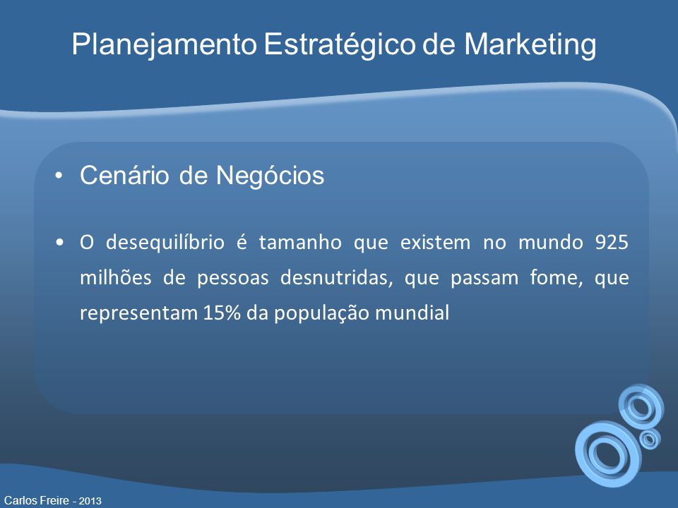 Cenário de Negócios O desequilíbrio é tamanho que existem no mundo 925 milhões de pessoas desnutridas, que passam fome, que representam 15% da população mundial Carlos Freire - 2013 Planejamento Estratégico de Marketing