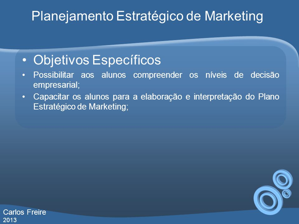 Objetivos Específicos Possibilitar aos alunos compreender os níveis de decisão empresarial; Capacitar os alunos para a elaboração e interpretação do Plano Estratégico de Marketing; Planejamento Estratégico de Marketing Carlos Freire 2013