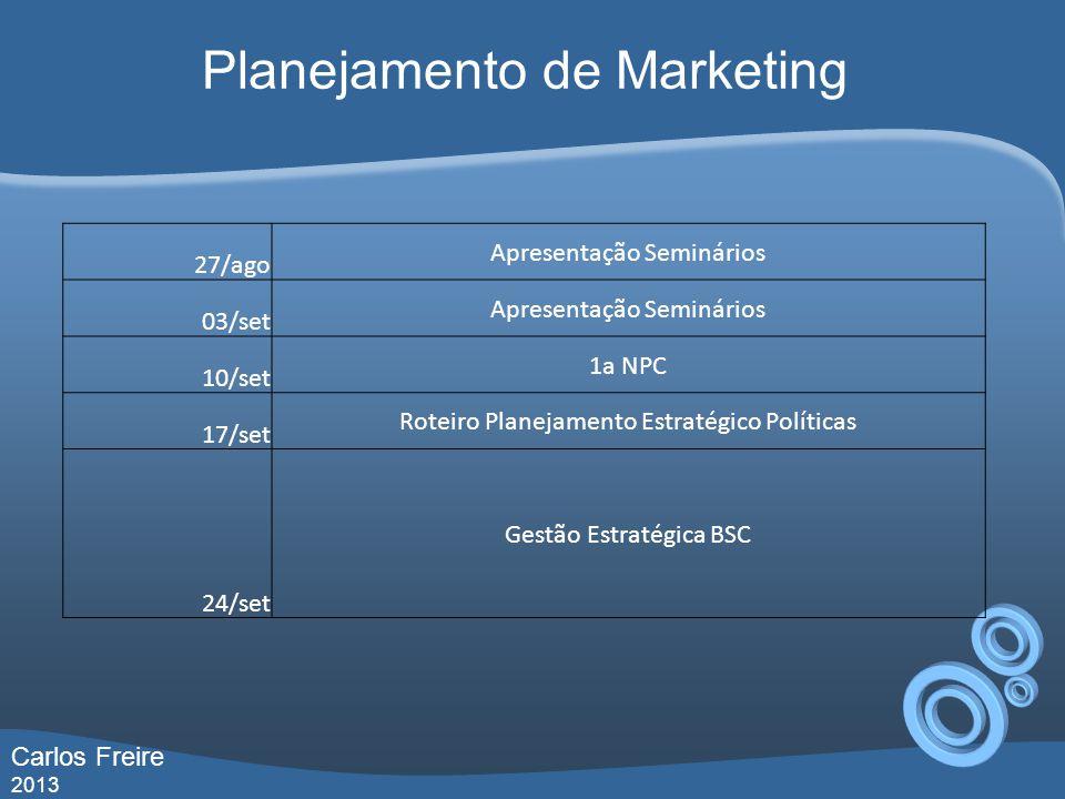 Planejamento de Marketing 27/ago Apresentação Seminários 03/set Apresentação Seminários 10/set 1a NPC 17/set Roteiro Planejamento Estratégico Políticas 24/set Gestão Estratégica BSC Carlos Freire 2013