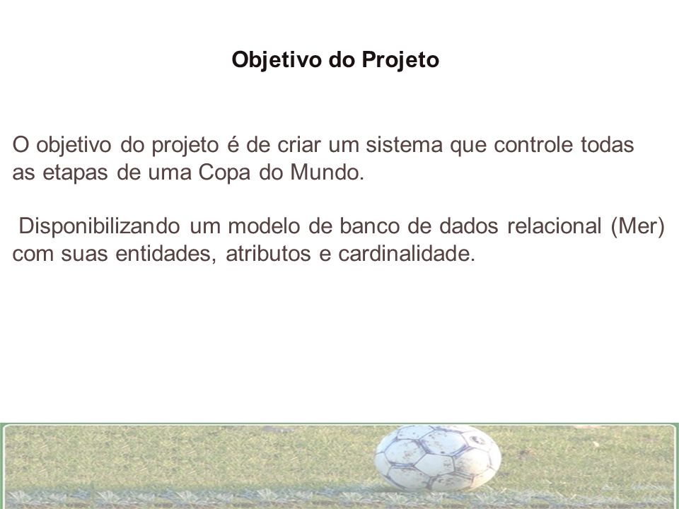 Objetivo do Projeto O objetivo do projeto é de criar um sistema que controle todas as etapas de uma Copa do Mundo. Disponibilizando um modelo de banco