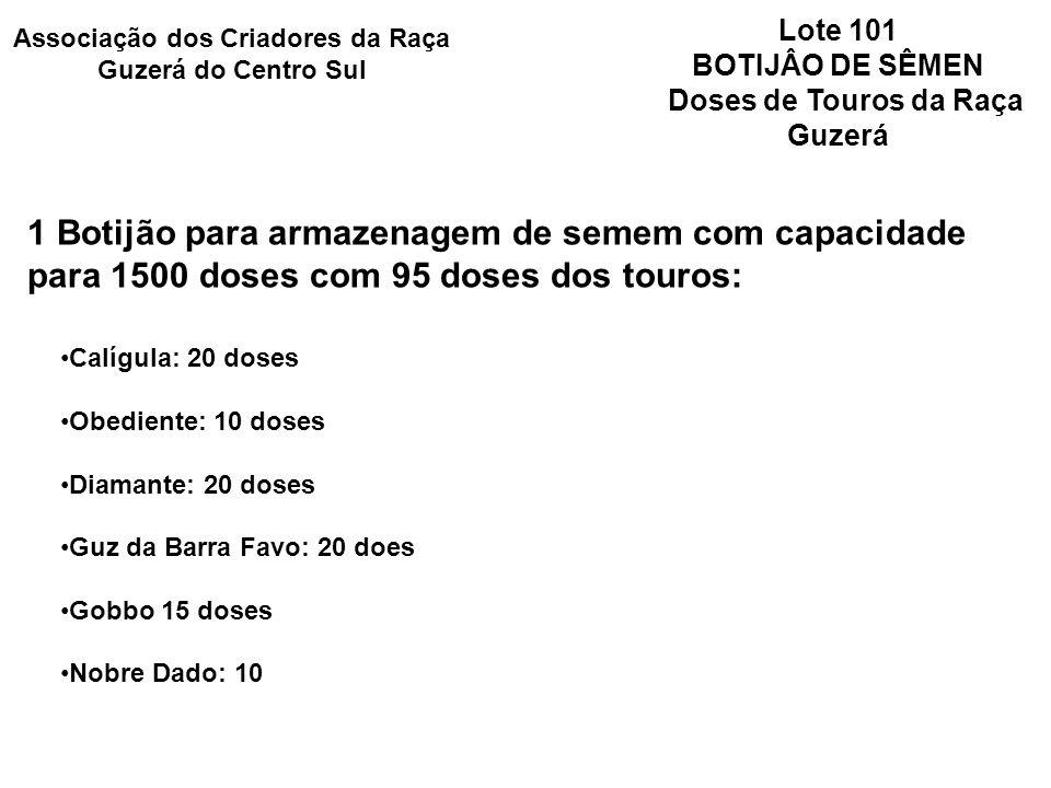 Lote 101 BOTIJÂO DE SÊMEN Doses de Touros da Raça Guzerá 1 Botijão para armazenagem de semem com capacidade para 1500 doses com 95 doses dos touros: Calígula: 20 doses Obediente: 10 doses Diamante: 20 doses Guz da Barra Favo: 20 does Gobbo 15 doses Nobre Dado: 10 Associação dos Criadores da Raça Guzerá do Centro Sul
