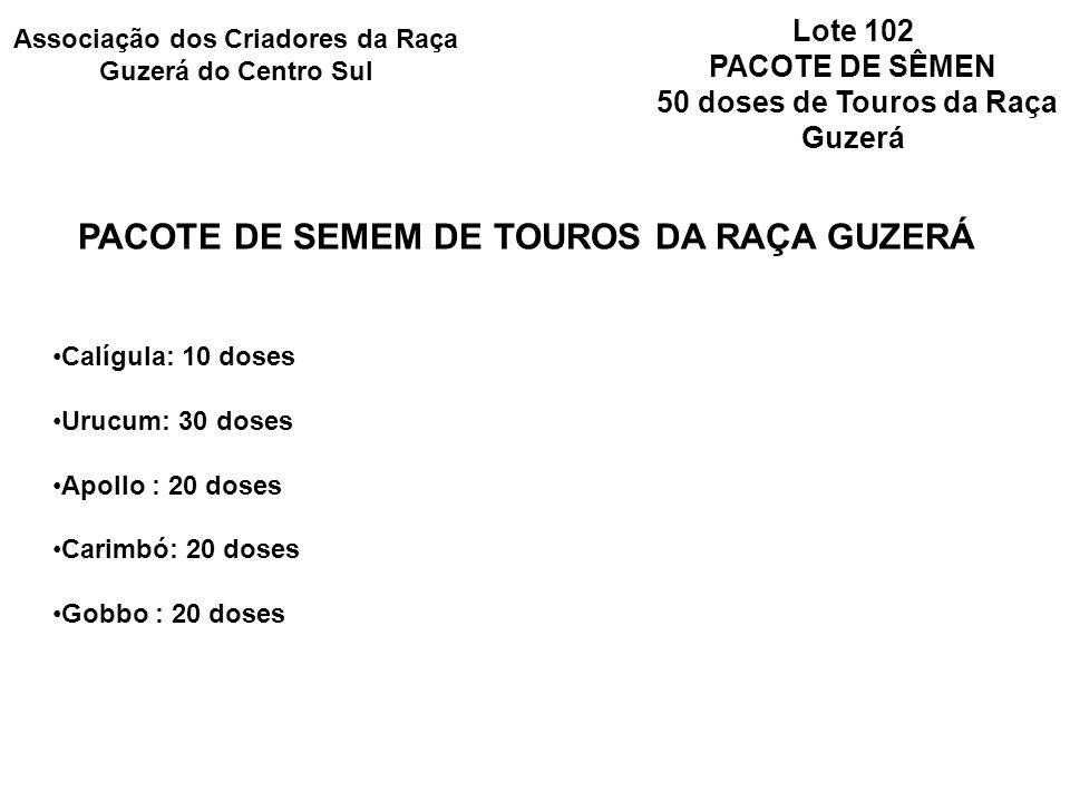 Lote 102 PACOTE DE SÊMEN 50 doses de Touros da Raça Guzerá PACOTE DE SEMEM DE TOUROS DA RAÇA GUZERÁ Calígula: 10 doses Urucum: 30 doses Apollo : 20 doses Carimbó: 20 doses Gobbo : 20 doses Associação dos Criadores da Raça Guzerá do Centro Sul