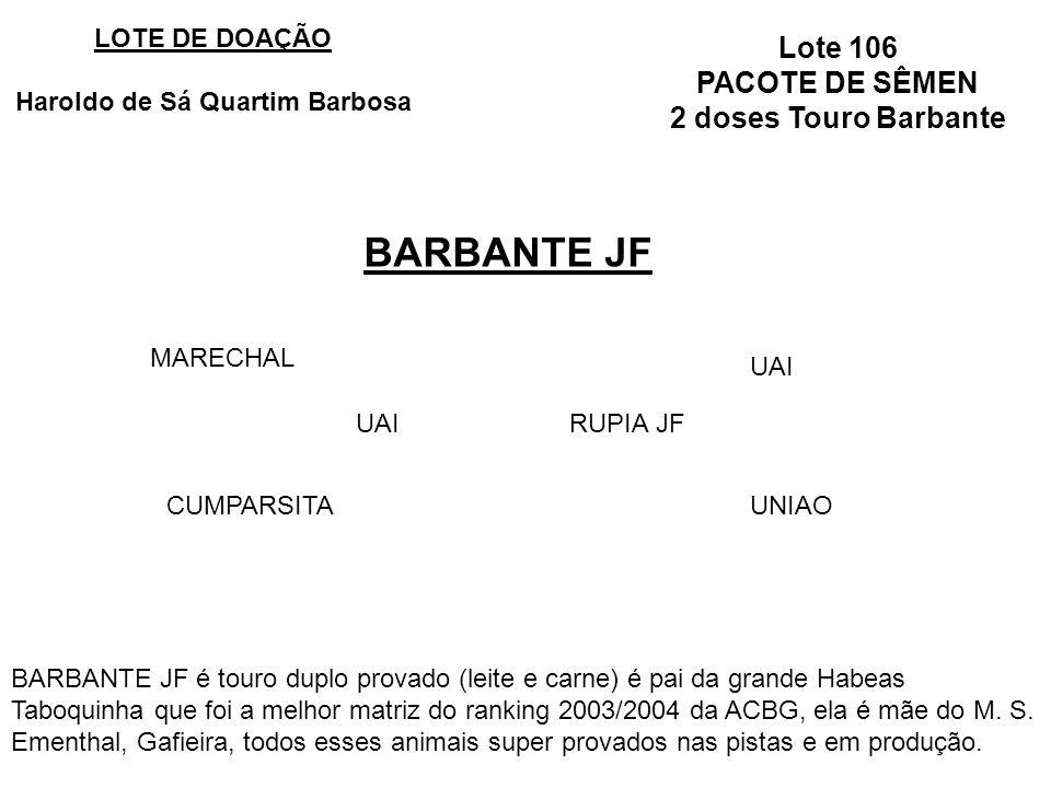 Lote 106 PACOTE DE SÊMEN 2 doses Touro Barbante BARBANTE JF LOTE DE DOAÇÃO Haroldo de Sá Quartim Barbosa UAIRUPIA JF MARECHAL CUMPARSITA UAI UNIAO BARBANTE JF é touro duplo provado (leite e carne) é pai da grande Habeas Taboquinha que foi a melhor matriz do ranking 2003/2004 da ACBG, ela é mãe do M.
