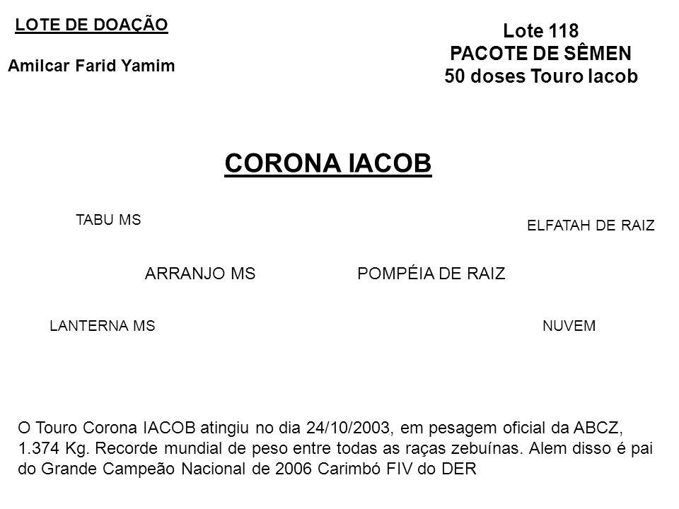 Lote 118 PACOTE DE SÊMEN 50 doses Touro Iacob CORONA IACOB LOTE DE DOAÇÃO Amilcar Farid Yamim ARRANJO MSPOMPÉIA DE RAIZ TABU MS LANTERNA MS ELFATAH DE RAIZ NUVEM O Touro Corona IACOB atingiu no dia 24/10/2003, em pesagem oficial da ABCZ, 1.374 Kg.
