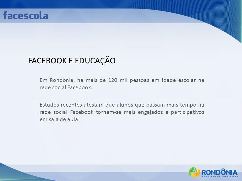 FACEBOOK E EDUCAÇÃO Em Rondônia, há mais de 120 mil pessoas em idade escolar na rede social Facebook. Estudos recentes atestam que alunos que passam m