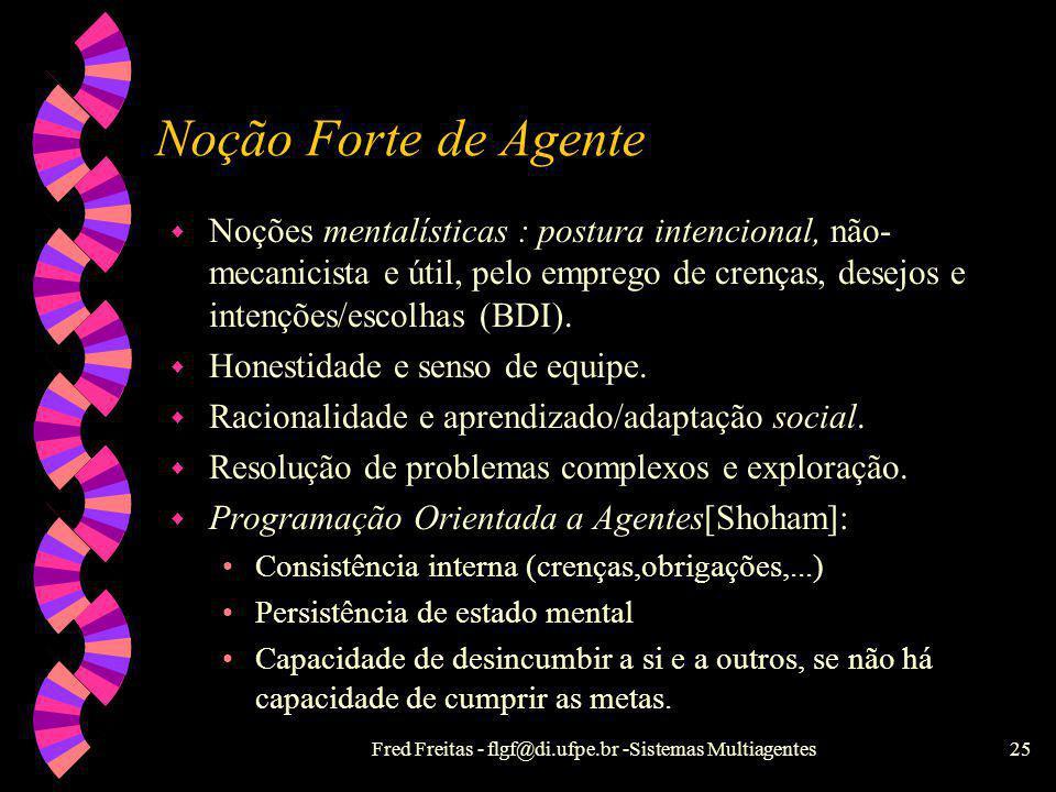 Fred Freitas - flgf@di.ufpe.br -Sistemas Multiagentes24 Noção fraca de agente w Racionalidade restrita a si próprio ( egoísmo ou autismo). w Autonomia