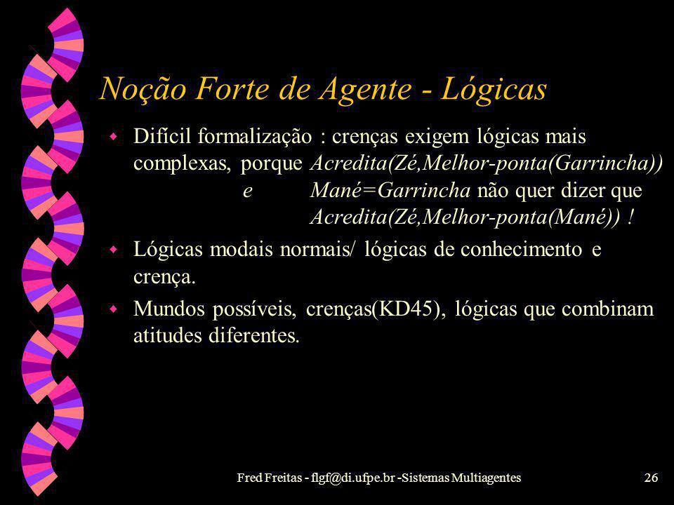 Fred Freitas - flgf@di.ufpe.br -Sistemas Multiagentes25 Noção Forte de Agente w Noções mentalísticas : postura intencional, não- mecanicista e útil, p