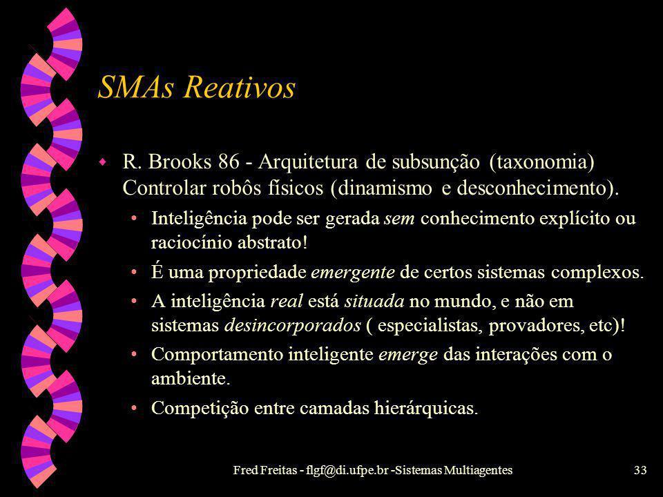 Fred Freitas - flgf@di.ufpe.br -Sistemas Multiagentes32 SMAs Reativos X SMAs Cognitivos w Conhecimento implícito w Não-histórico w Behaviorista ou pos