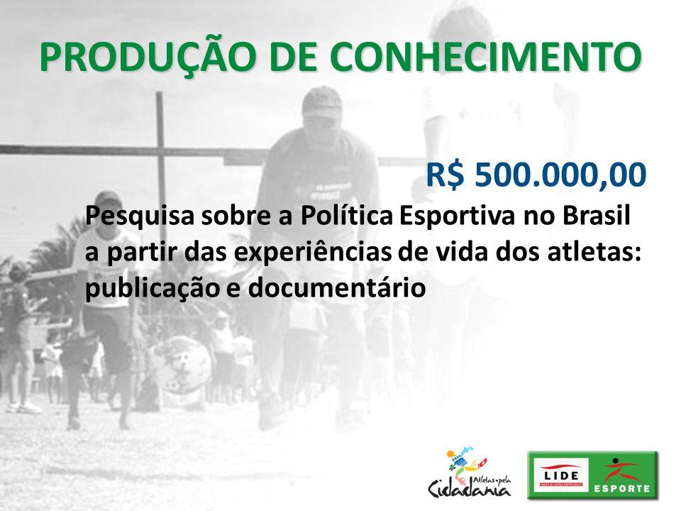 PRODUÇÃO DE CONHECIMENTO R$ 500.000,00 Pesquisa sobre a Política Esportiva no Brasil a partir das experiências de vida dos atletas: publicação e docum