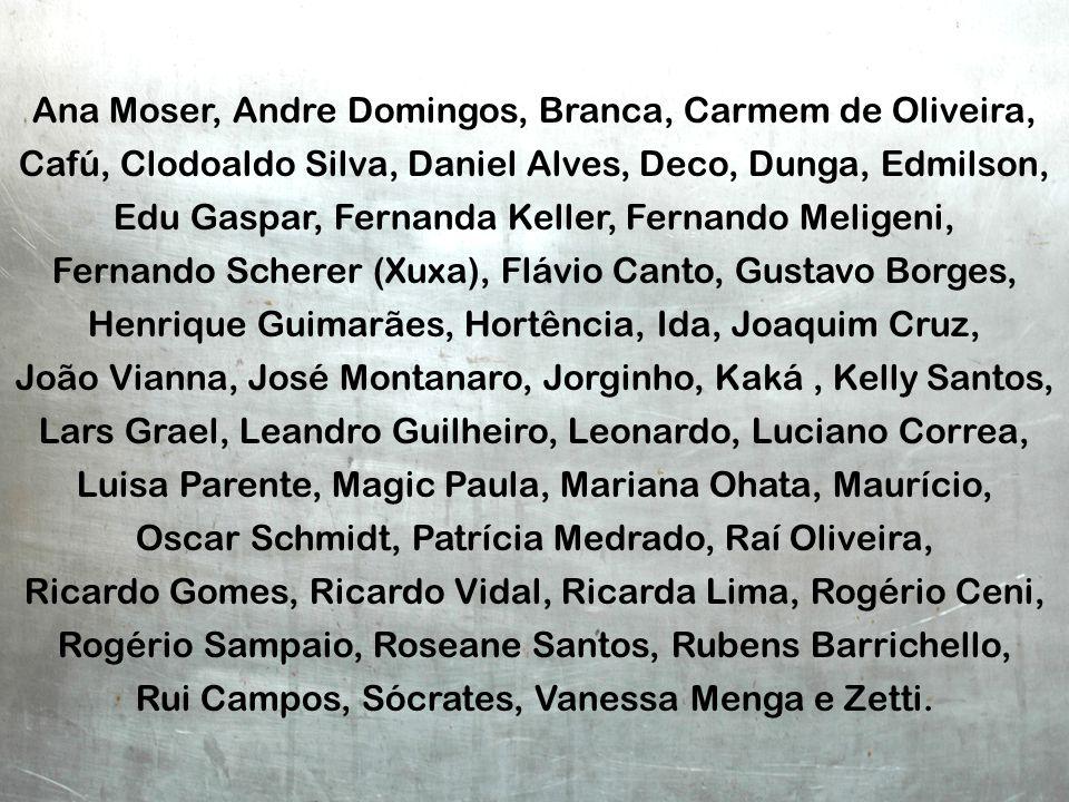 Ana Moser, Andre Domingos, Branca, Carmem de Oliveira, Cafú, Clodoaldo Silva, Daniel Alves, Deco, Dunga, Edmilson, Edu Gaspar, Fernanda Keller, Fernan