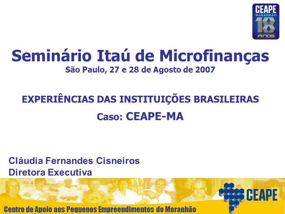 Centro de Apoio aos Pequenos Empreendimentos do Maranhão Seminário Itaú de Microfinanças São Paulo, 27 e 28 de Agosto de 2007 EXPERIÊNCIAS DAS INSTITU