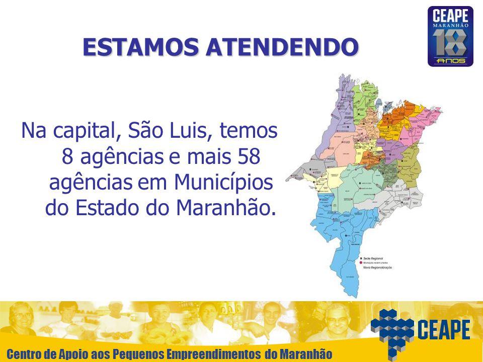 Centro de Apoio aos Pequenos Empreendimentos do Maranhão ESTAMOS ATENDENDO Na capital, São Luis, temos 8 agências e mais 58 agências em Municípios do
