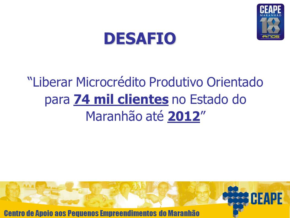 Centro de Apoio aos Pequenos Empreendimentos do Maranhão DESAFIO Liberar Microcrédito Produtivo Orientado para 74 mil clientes no Estado do Maranhão a