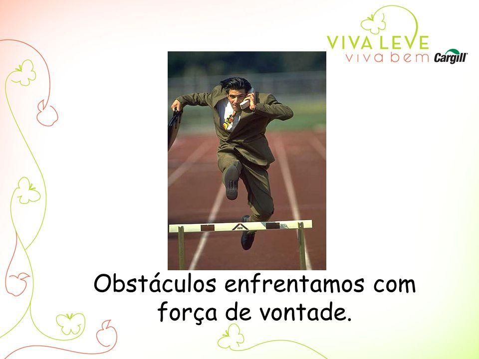 Obstáculos enfrentamos com força de vontade.