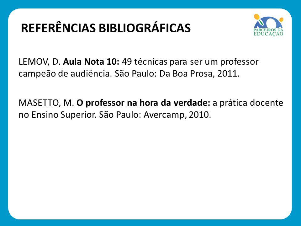 REFERÊNCIAS BIBLIOGRÁFICAS LEMOV, D. Aula Nota 10: 49 técnicas para ser um professor campeão de audiência. São Paulo: Da Boa Prosa, 2011. MASETTO, M.