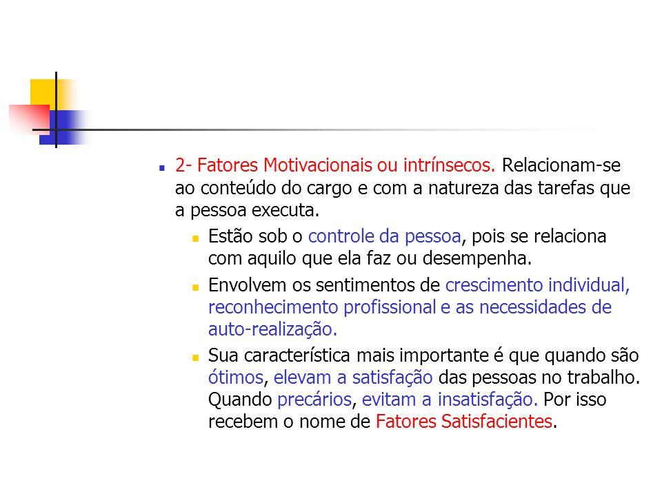 2- Fatores Motivacionais ou intrínsecos. Relacionam-se ao conteúdo do cargo e com a natureza das tarefas que a pessoa executa. Estão sob o controle da