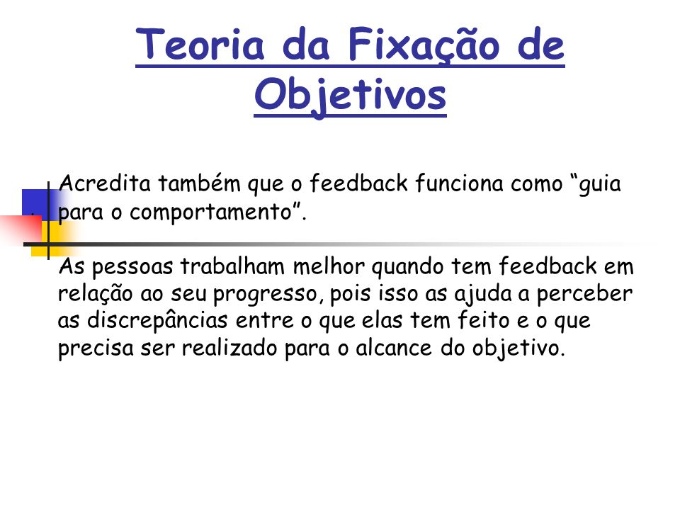 . Teoria da Fixação de Objetivos Acredita também que o feedback funciona como guia para o comportamento. As pessoas trabalham melhor quando tem feedba