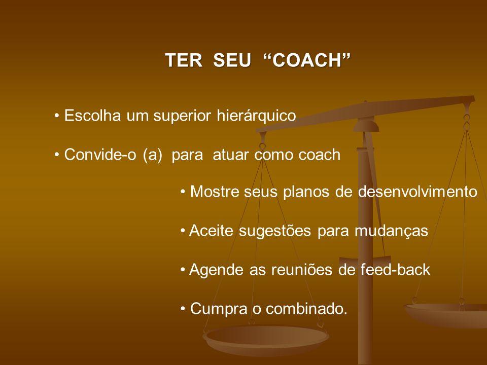 TER SEU COACH Escolha um superior hierárquico Convide-o (a) para atuar como coach Mostre seus planos de desenvolvimento Aceite sugestões para mudanças Agende as reuniões de feed-back Cumpra o combinado.