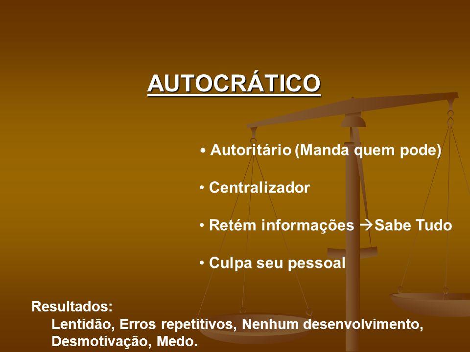 AUTOCRÁTICO Autoritário (Manda quem pode) Centralizador Retém informações Sabe Tudo Culpa seu pessoal Resultados: Lentidão, Erros repetitivos, Nenhum desenvolvimento, Desmotivação, Medo.