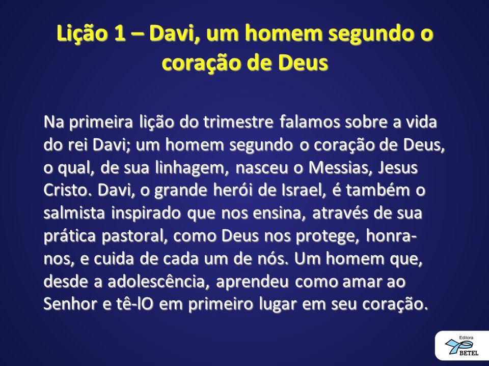 Lição 1 – Davi, um homem segundo o coração de Deus Na primeira lição do trimestre falamos sobre a vida do rei Davi; um homem segundo o coração de Deus