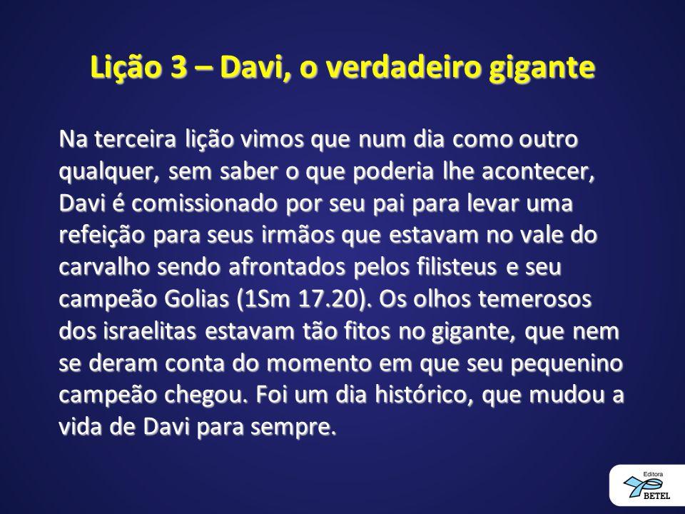 Lição 3 – Davi, o verdadeiro gigante Na terceira lição vimos que num dia como outro qualquer, sem saber o que poderia lhe acontecer, Davi é comissiona