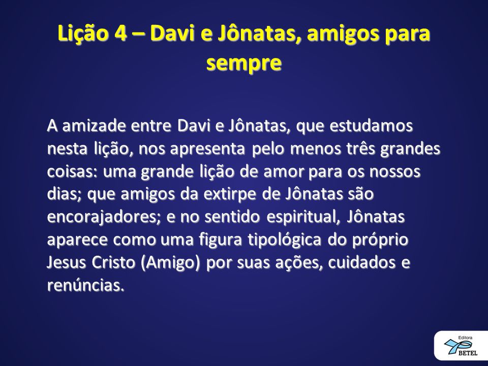 Lição 4 – Davi e Jônatas, amigos para sempre A amizade entre Davi e Jônatas, que estudamos nesta lição, nos apresenta pelo menos três grandes coisas: