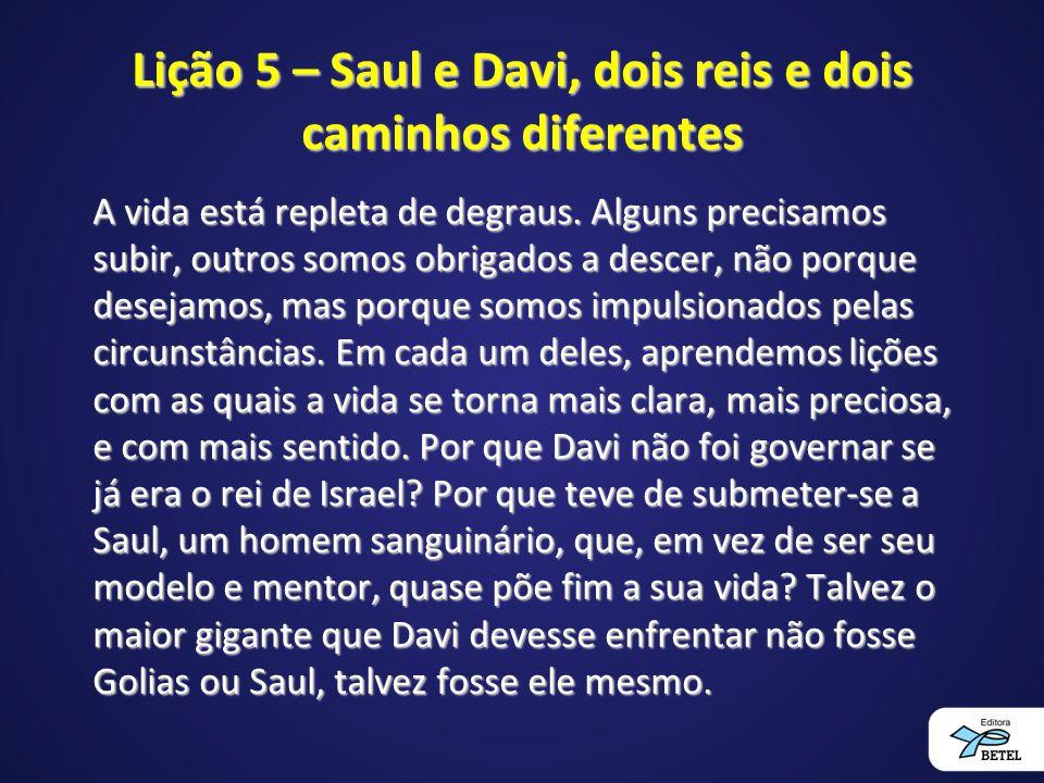 Lição 5 – Saul e Davi, dois reis e dois caminhos diferentes A vida está repleta de degraus. Alguns precisamos subir, outros somos obrigados a descer,