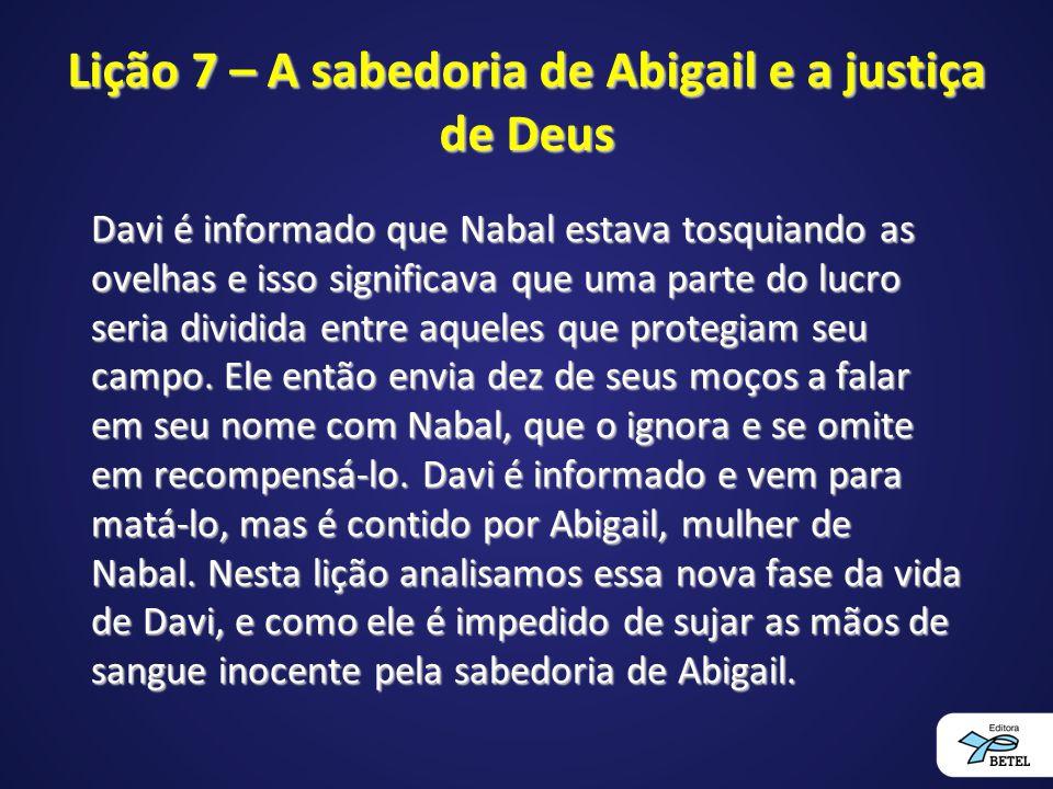 Lição 7 – A sabedoria de Abigail e a justiça de Deus Davi é informado que Nabal estava tosquiando as ovelhas e isso significava que uma parte do lucro