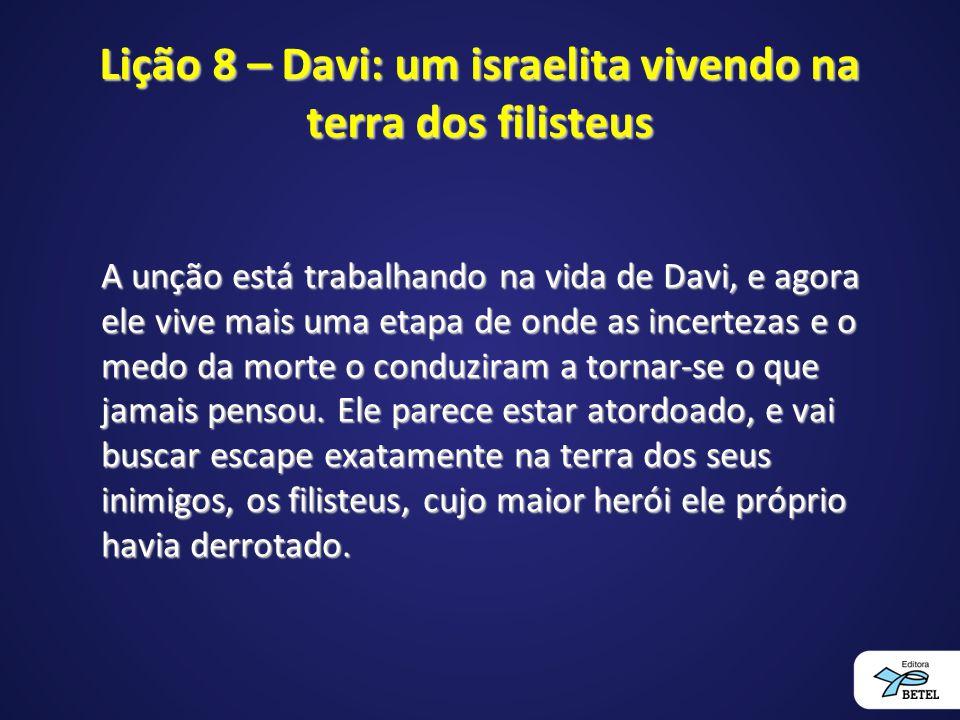 Lição 8 – Davi: um israelita vivendo na terra dos filisteus A unção está trabalhando na vida de Davi, e agora ele vive mais uma etapa de onde as incer