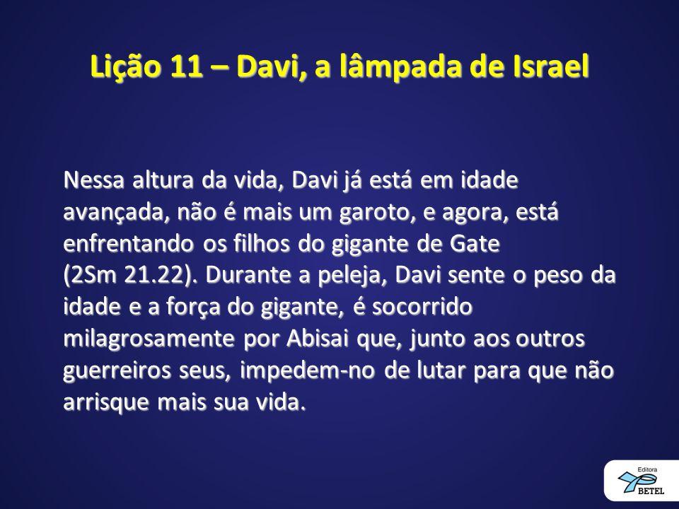 Lição 11 – Davi, a lâmpada de Israel Nessa altura da vida, Davi já está em idade avançada, não é mais um garoto, e agora, está enfrentando os filhos d