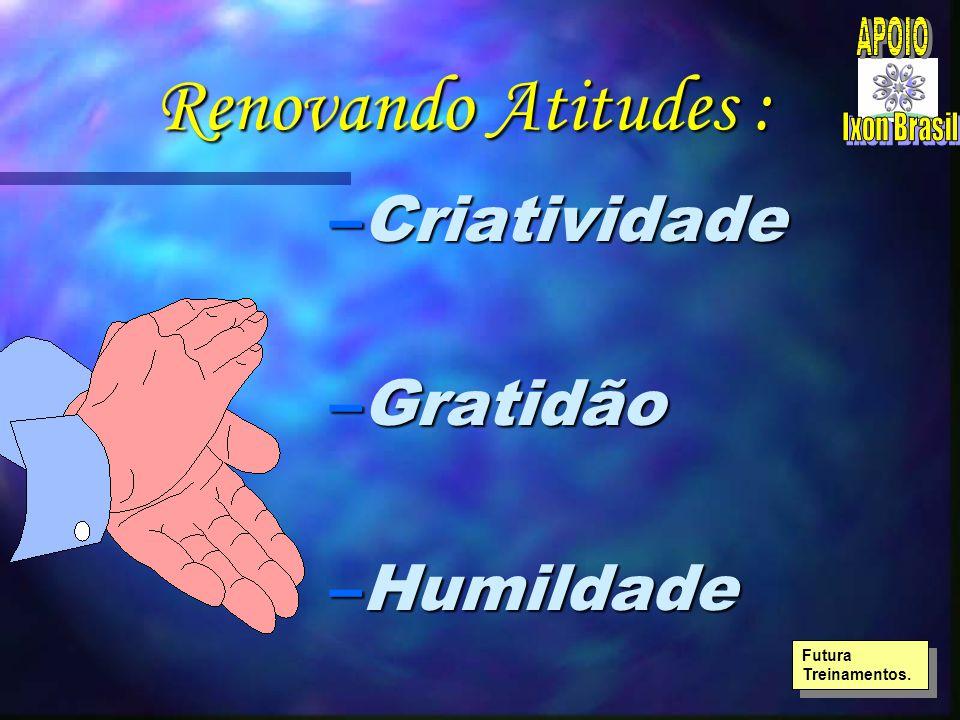 Renovando Atitudes : –Criatividade –Gratidão –Humildade Futura Treinamentos.