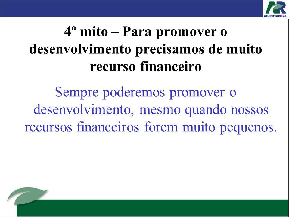 4º mito – Para promover o desenvolvimento precisamos de muito recurso financeiro Sempre poderemos promover o desenvolvimento, mesmo quando nossos recursos financeiros forem muito pequenos.