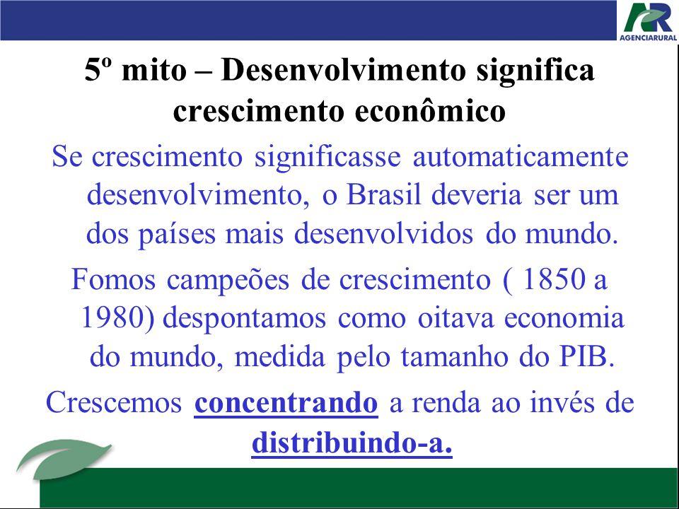 5º mito – Desenvolvimento significa crescimento econômico Se crescimento significasse automaticamente desenvolvimento, o Brasil deveria ser um dos países mais desenvolvidos do mundo.