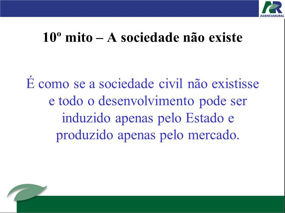 10º mito – A sociedade não existe É como se a sociedade civil não existisse e todo o desenvolvimento pode ser induzido apenas pelo Estado e produzido apenas pelo mercado.