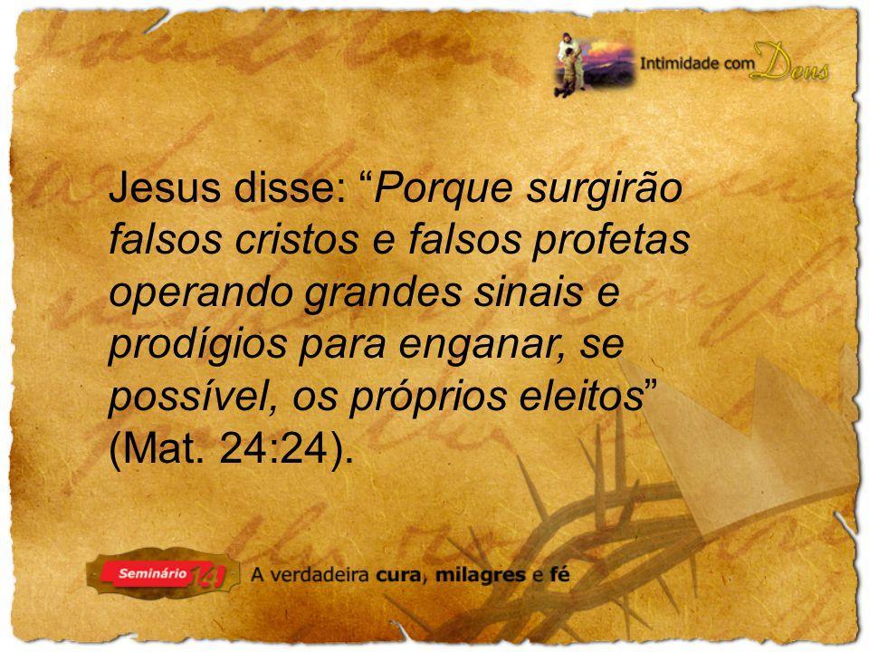 Jesus disse: Porque surgirão falsos cristos e falsos profetas operando grandes sinais e prodígios para enganar, se possível, os próprios eleitos (Mat.