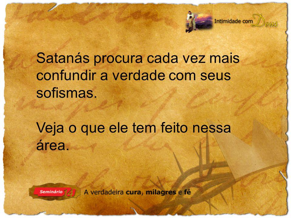 Satanás procura cada vez mais confundir a verdade com seus sofismas.