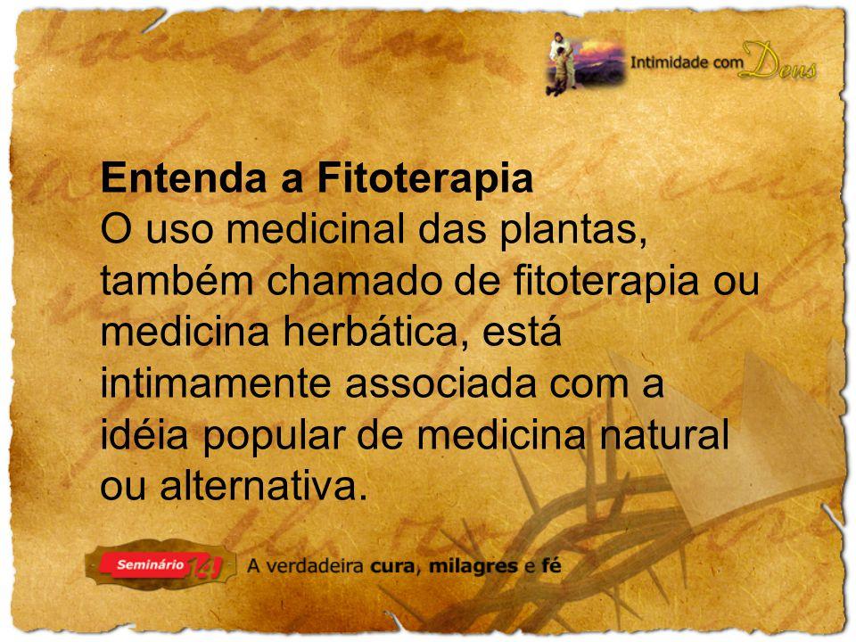 Entenda a Fitoterapia O uso medicinal das plantas, também chamado de fitoterapia ou medicina herbática, está intimamente associada com a idéia popular de medicina natural ou alternativa.