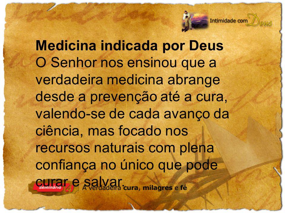 Medicina indicada por Deus O Senhor nos ensinou que a verdadeira medicina abrange desde a prevenção até a cura, valendo-se de cada avanço da ciência, mas focado nos recursos naturais com plena confiança no único que pode curar e salvar.