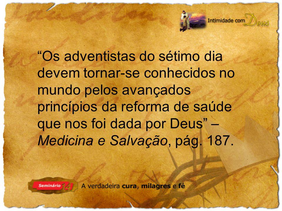 Os adventistas do sétimo dia devem tornar-se conhecidos no mundo pelos avançados princípios da reforma de saúde que nos foi dada por Deus – Medicina e Salvação, pág.