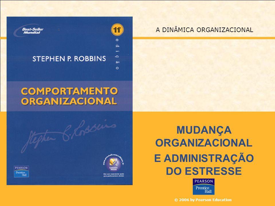 © 2006 by Pearson Education MUDANÇA ORGANIZACIONAL E ADMINISTRAÇÃO DO ESTRESSE A DINÂMICA ORGANIZACIONAL